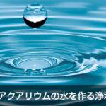 アクアリウム用浄水器の特徴、選定について
